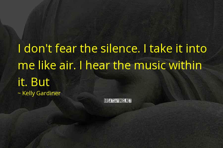 Kelly Gardiner Sayings: I don't fear the silence. I take it into me like air. I hear the