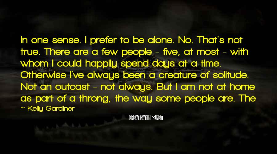 Kelly Gardiner Sayings: In one sense. I prefer to be alone. No. That's not true. There are a