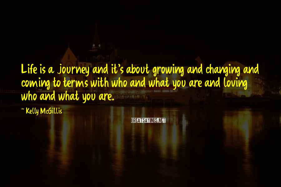 Kelly McGillis Sayings: Life is a journey and it's about growing and changing and coming to terms with
