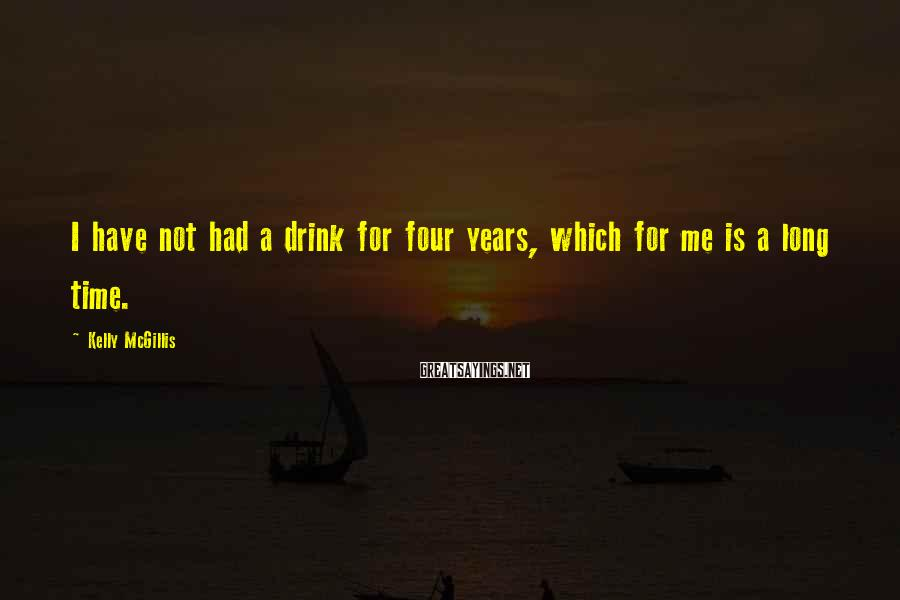 Kelly McGillis Sayings: I have not had a drink for four years, which for me is a long