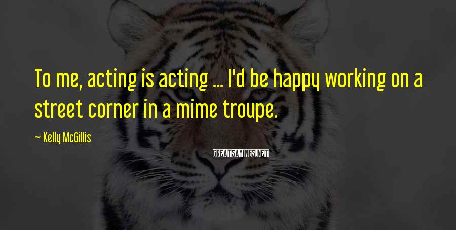 Kelly McGillis Sayings: To me, acting is acting ... I'd be happy working on a street corner in