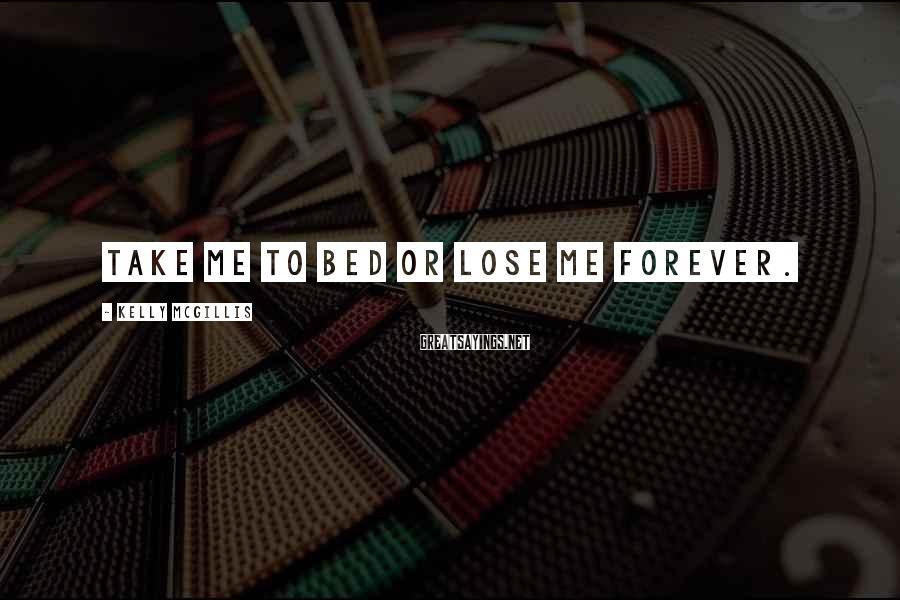 Kelly McGillis Sayings: Take me to bed or lose me forever.