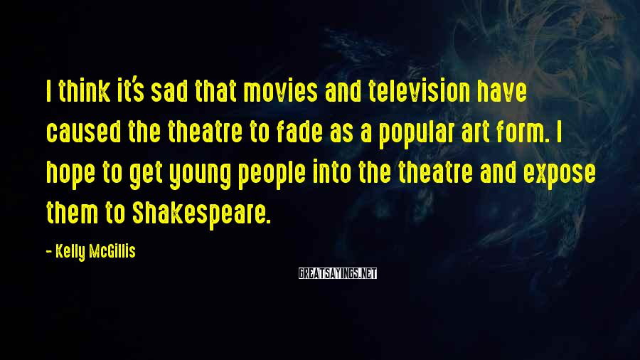 Kelly McGillis Sayings: I think it's sad that movies and television have caused the theatre to fade as