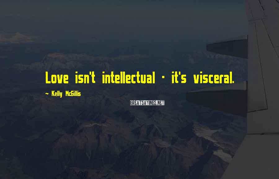 Kelly McGillis Sayings: Love isn't intellectual - it's visceral.