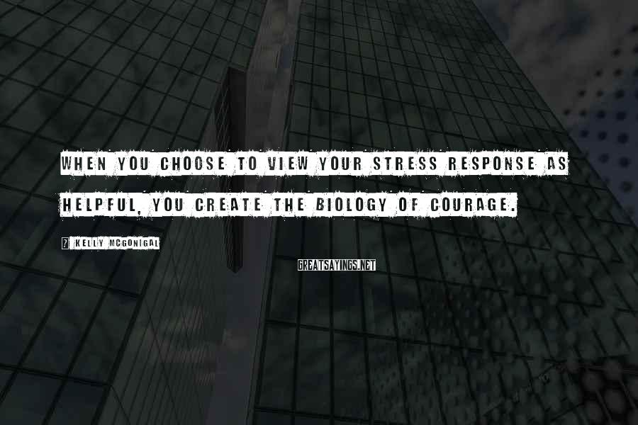Kelly McGonigal Sayings: When you choose to view your stress response as helpful, you create the biology of