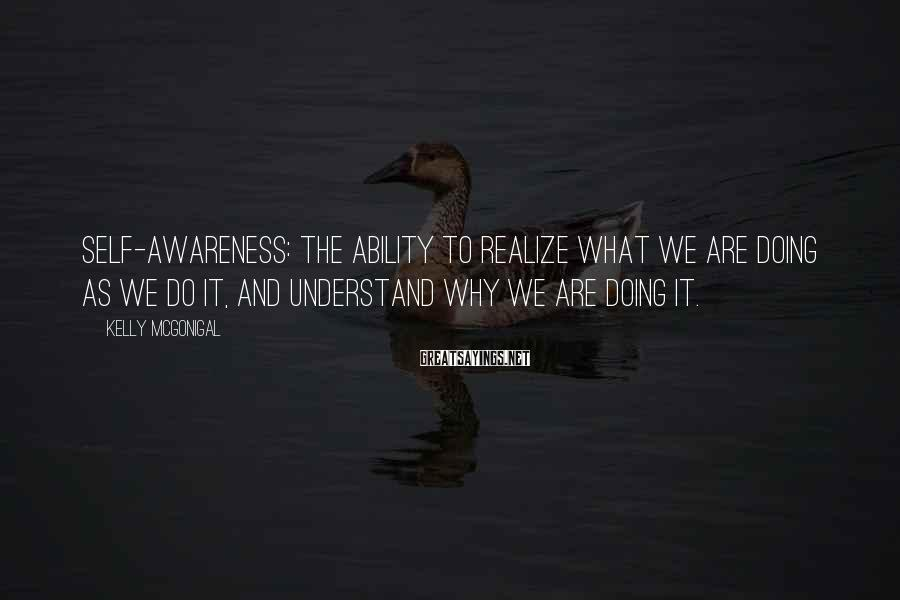 Kelly McGonigal Sayings: Self-awareness: the ability to realize what we are doing as we do it, and understand