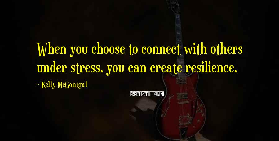 Kelly McGonigal Sayings: When you choose to connect with others under stress, you can create resilience,