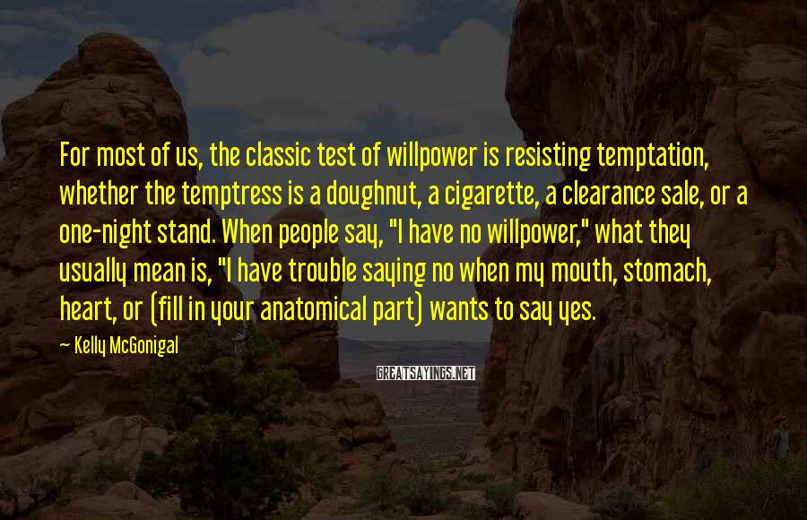 Kelly McGonigal Sayings: For most of us, the classic test of willpower is resisting temptation, whether the temptress