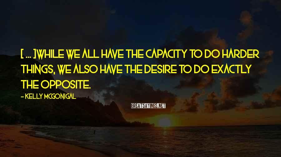 Kelly McGonigal Sayings: [ ... ]while we all have the capacity to do harder things, we also have