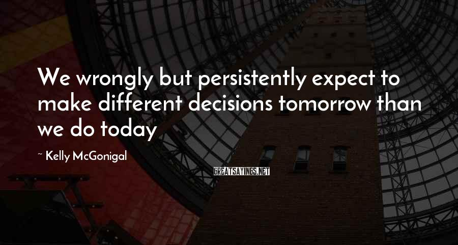 Kelly McGonigal Sayings: We wrongly but persistently expect to make different decisions tomorrow than we do today