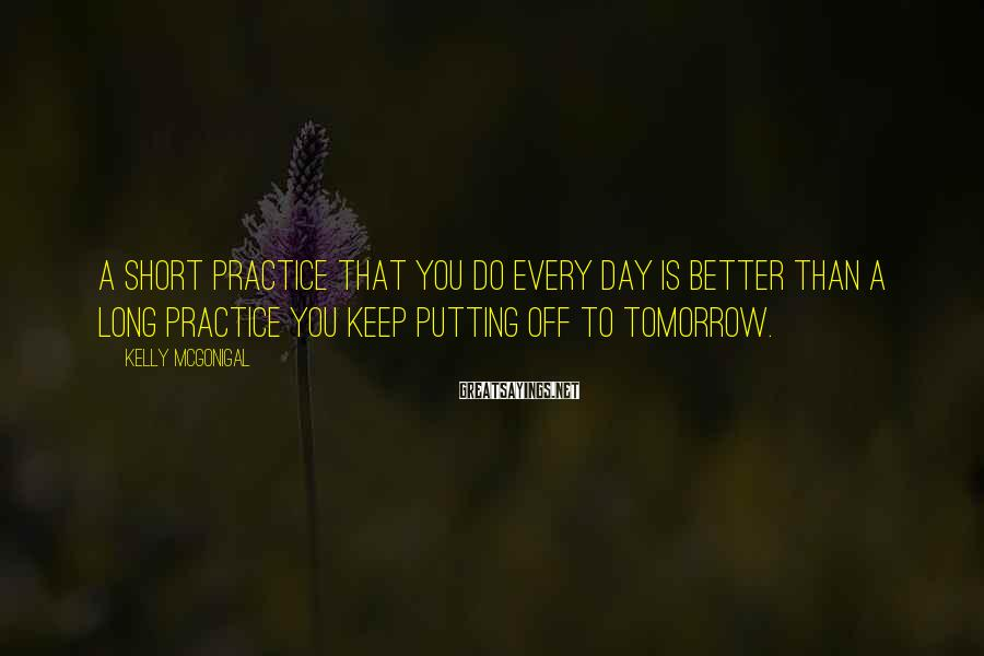 Kelly McGonigal Sayings: A short practice that you do every day is better than a long practice you