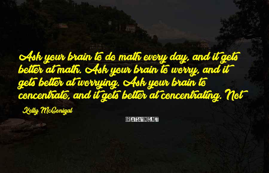 Kelly McGonigal Sayings: Ask your brain to do math every day, and it gets better at math. Ask