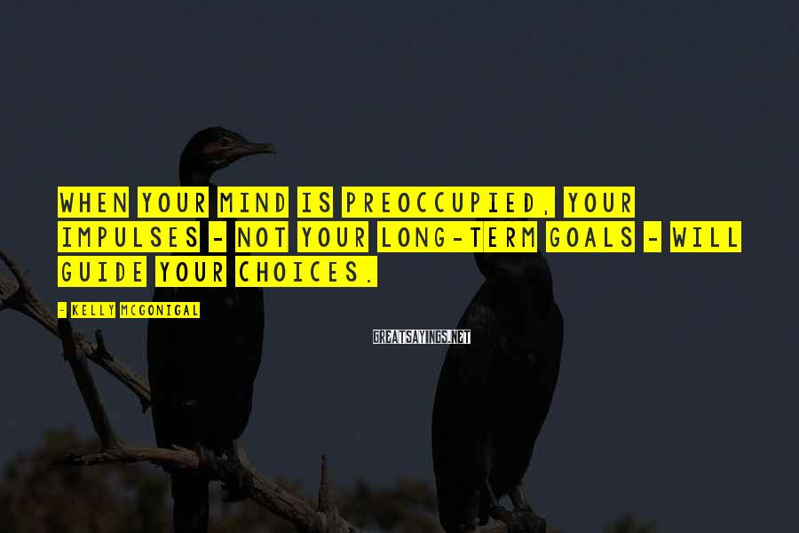 Kelly McGonigal Sayings: When your mind is preoccupied, your impulses - not your long-term goals - will guide