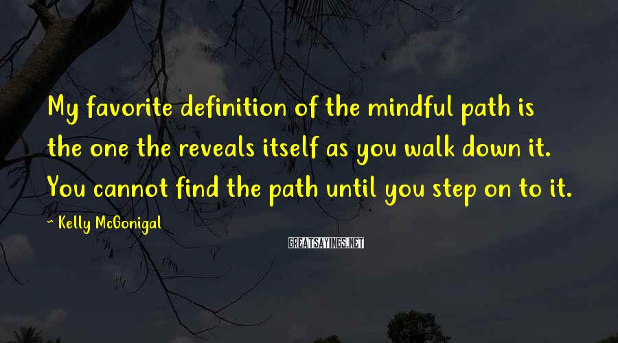 Kelly McGonigal Sayings: My favorite definition of the mindful path is the one the reveals itself as you