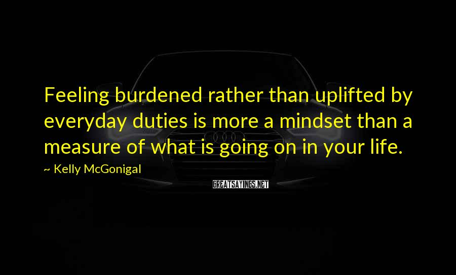 Kelly McGonigal Sayings: Feeling burdened rather than uplifted by everyday duties is more a mindset than a measure