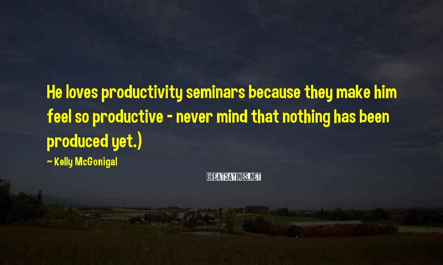 Kelly McGonigal Sayings: He loves productivity seminars because they make him feel so productive - never mind that