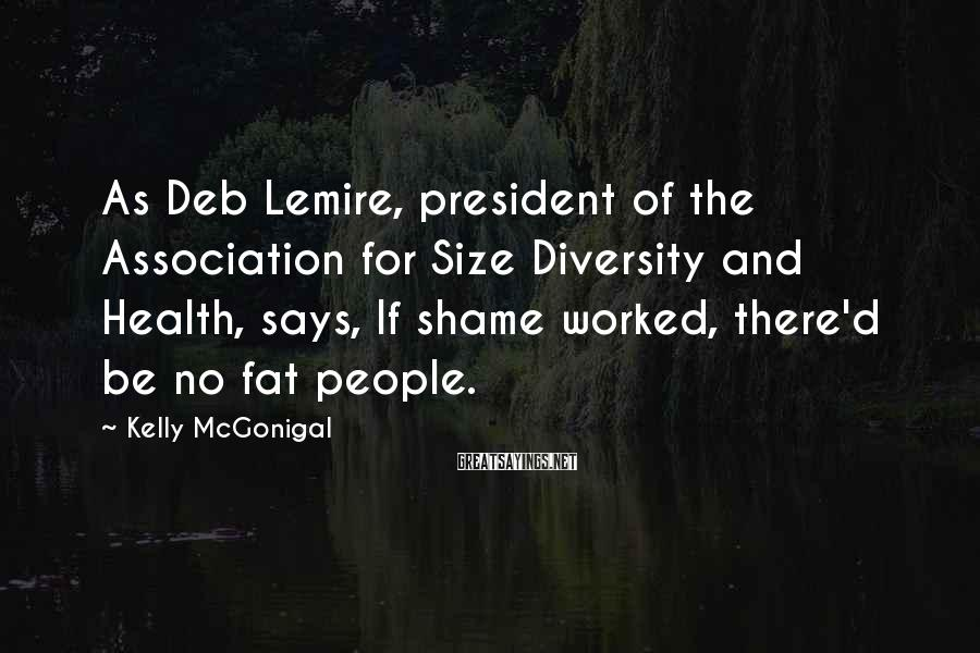 Kelly McGonigal Sayings: As Deb Lemire, president of the Association for Size Diversity and Health, says, If shame