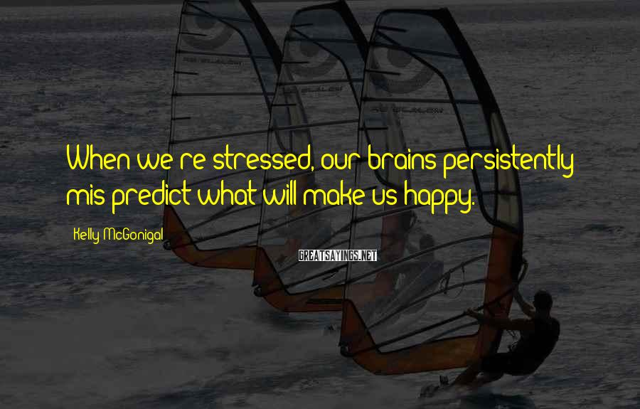 Kelly McGonigal Sayings: When we're stressed, our brains persistently mis-predict what will make us happy.
