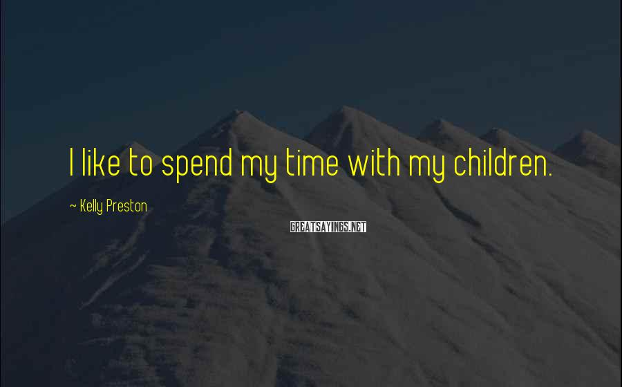 Kelly Preston Sayings: I like to spend my time with my children.