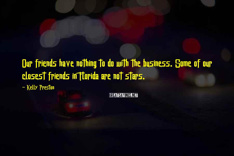 Kelly Preston Sayings: Our friends have nothing to do with the business. Some of our closest friends in