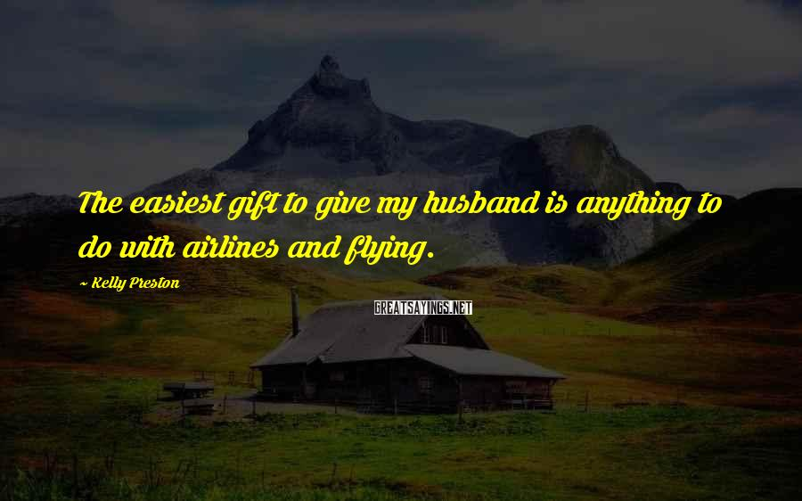 Kelly Preston Sayings: The easiest gift to give my husband is anything to do with airlines and flying.