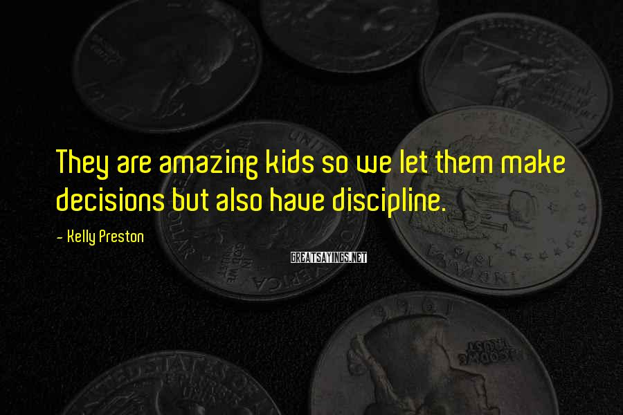 Kelly Preston Sayings: They are amazing kids so we let them make decisions but also have discipline.