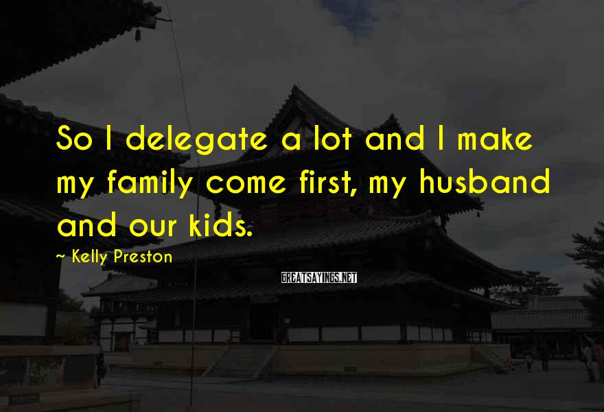 Kelly Preston Sayings: So I delegate a lot and I make my family come first, my husband and