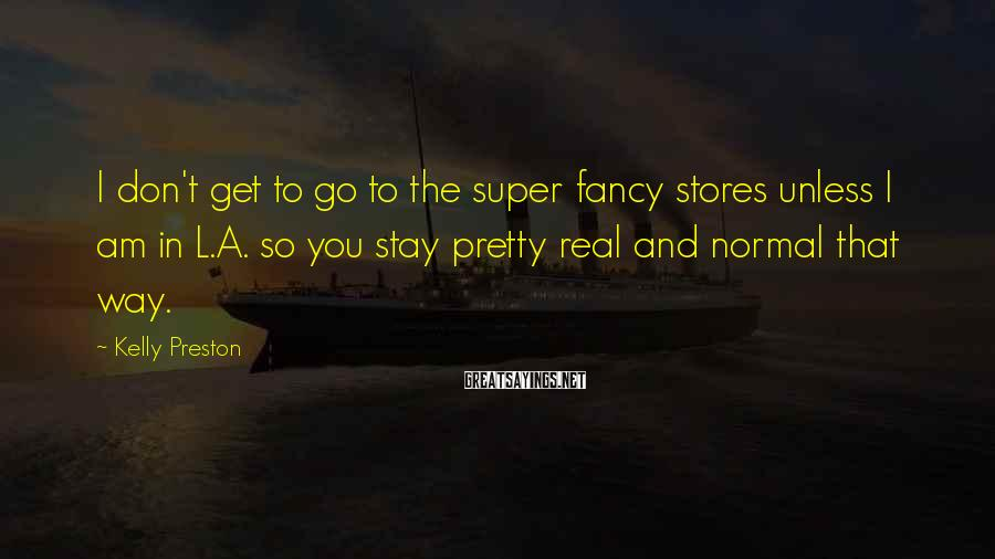 Kelly Preston Sayings: I don't get to go to the super fancy stores unless I am in L.A.