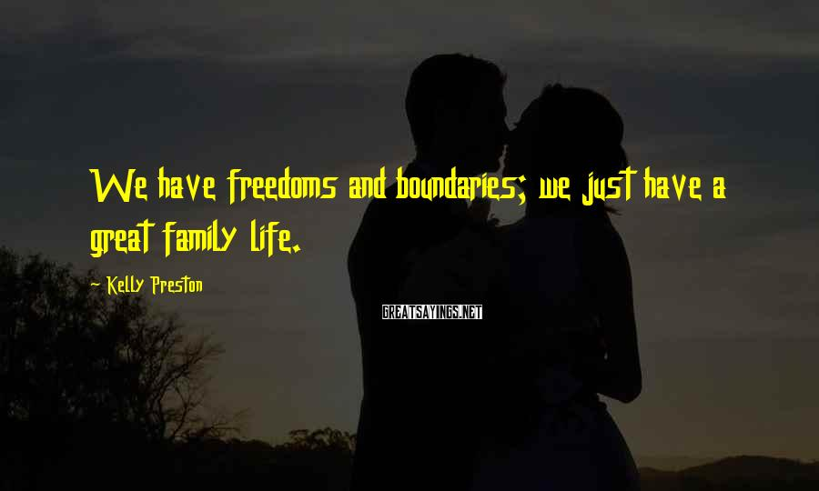 Kelly Preston Sayings: We have freedoms and boundaries; we just have a great family life.