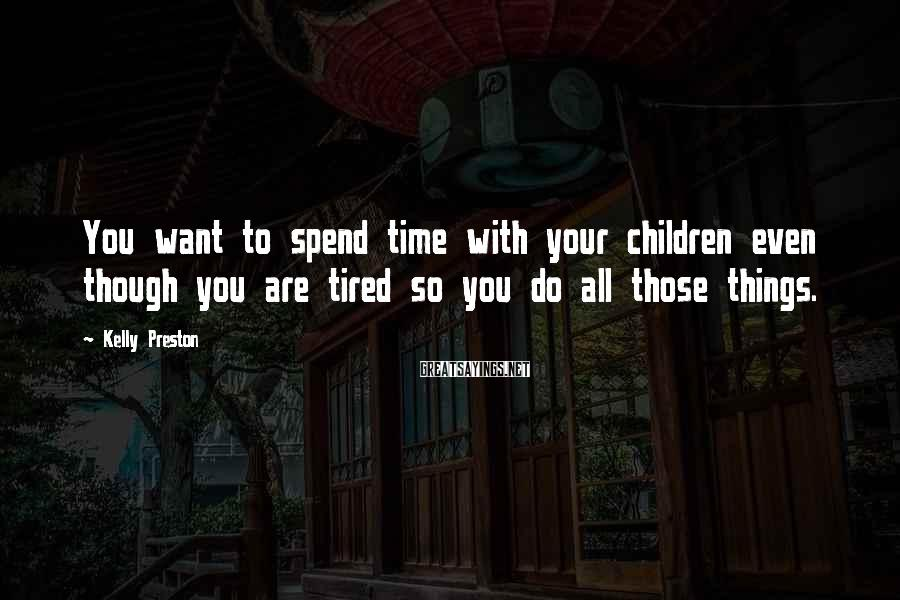 Kelly Preston Sayings: You want to spend time with your children even though you are tired so you