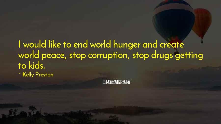 Kelly Preston Sayings: I would like to end world hunger and create world peace, stop corruption, stop drugs