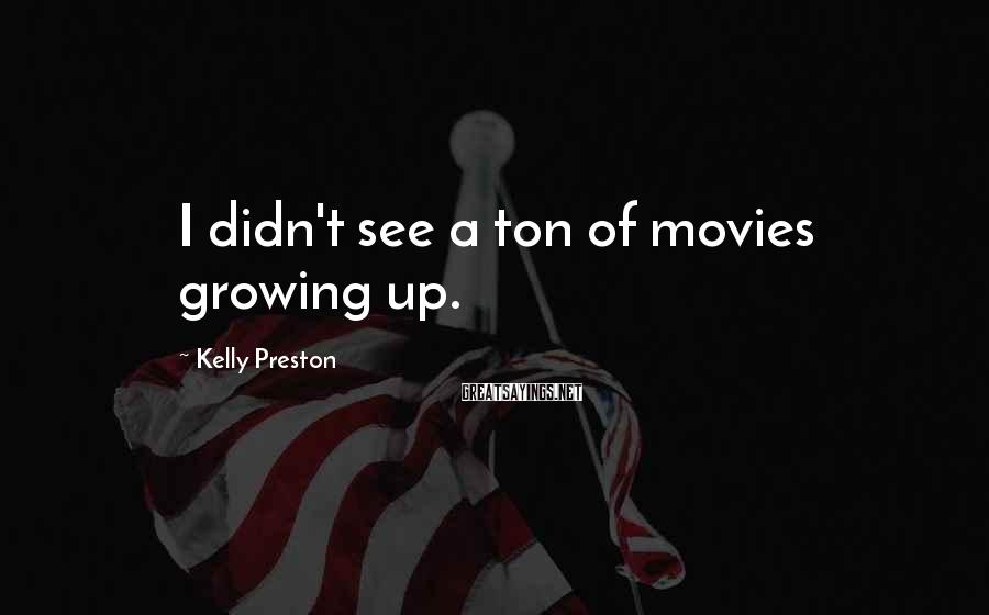 Kelly Preston Sayings: I didn't see a ton of movies growing up.