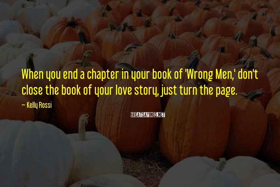 Kelly Rossi Sayings: When you end a chapter in your book of 'Wrong Men,' don't close the book