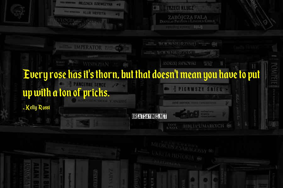 Kelly Rossi Sayings: Every rose has it's thorn, but that doesn't mean you have to put up with