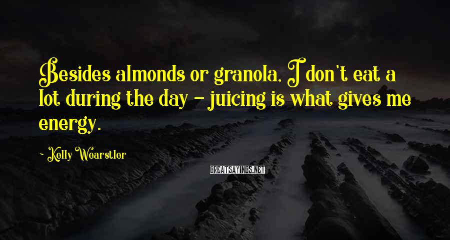 Kelly Wearstler Sayings: Besides almonds or granola, I don't eat a lot during the day - juicing is