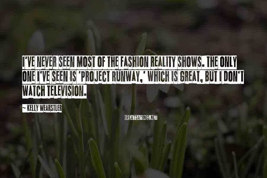 Kelly Wearstler Sayings: I've never seen most of the fashion reality shows. The only one I've seen is