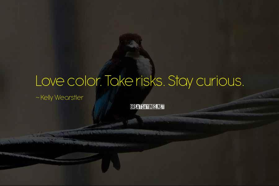 Kelly Wearstler Sayings: Love color. Take risks. Stay curious.