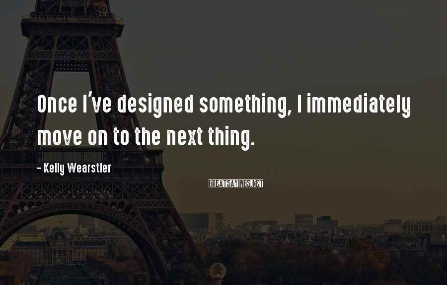 Kelly Wearstler Sayings: Once I've designed something, I immediately move on to the next thing.