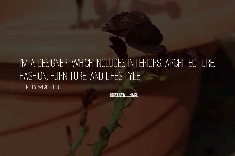 Kelly Wearstler Sayings: I'm a designer, which includes interiors, architecture, fashion, furniture, and lifestyle.