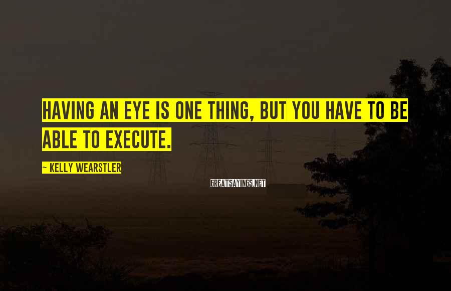Kelly Wearstler Sayings: Having an eye is one thing, but you have to be able to execute.