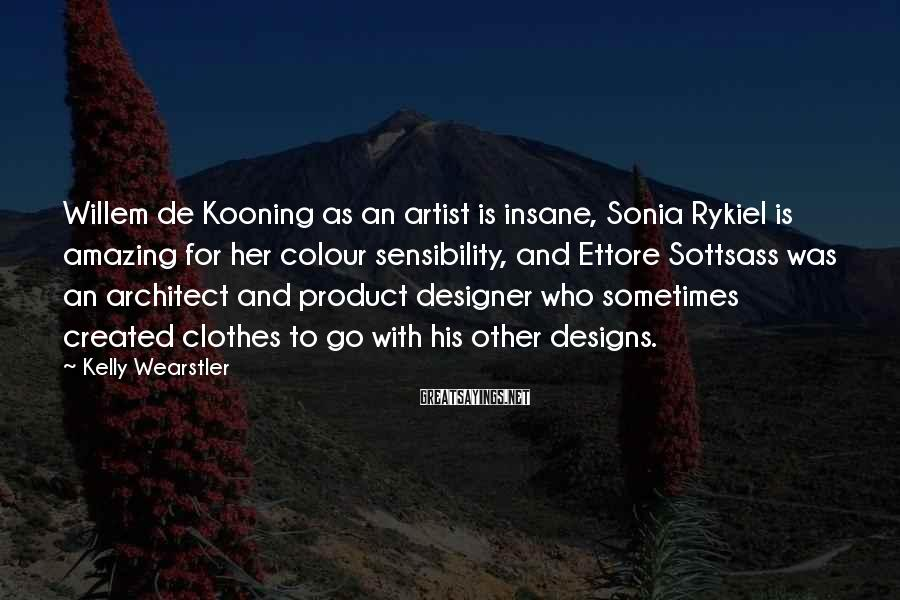 Kelly Wearstler Sayings: Willem de Kooning as an artist is insane, Sonia Rykiel is amazing for her colour