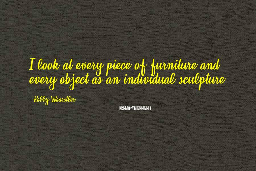 Kelly Wearstler Sayings: I look at every piece of furniture and every object as an individual sculpture.
