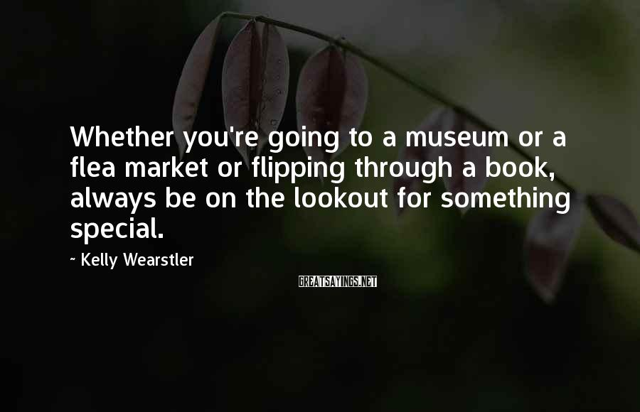 Kelly Wearstler Sayings: Whether you're going to a museum or a flea market or flipping through a book,