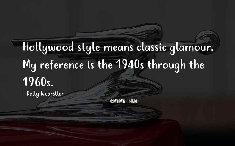 Kelly Wearstler Sayings: Hollywood style means classic glamour. My reference is the 1940s through the 1960s.