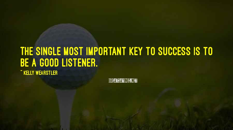 Kelly Wearstler Sayings: The single most important key to success is to be a good listener.