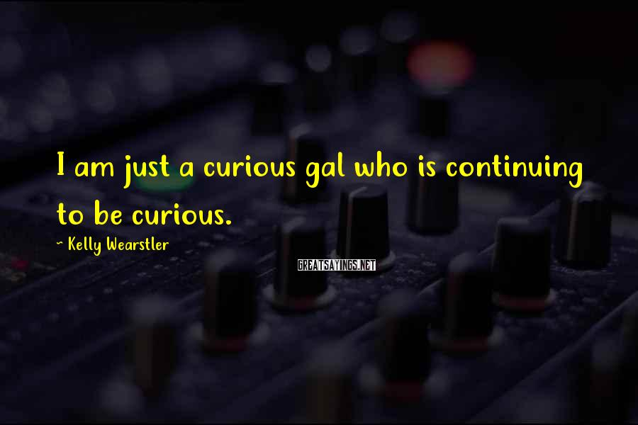 Kelly Wearstler Sayings: I am just a curious gal who is continuing to be curious.