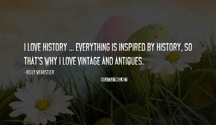 Kelly Wearstler Sayings: I love history ... everything is inspired by history, so that's why I love vintage
