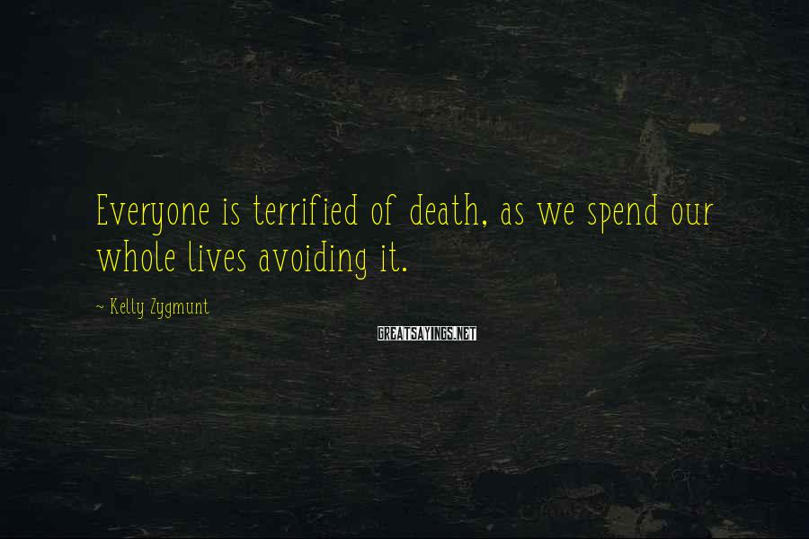 Kelly Zygmunt Sayings: Everyone is terrified of death, as we spend our whole lives avoiding it.