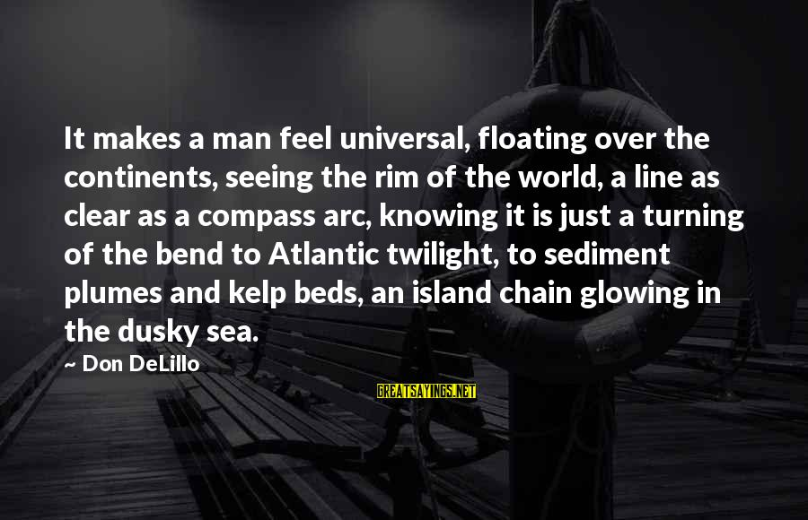 Kelp Sayings By Don DeLillo: It makes a man feel universal, floating over the continents, seeing the rim of the
