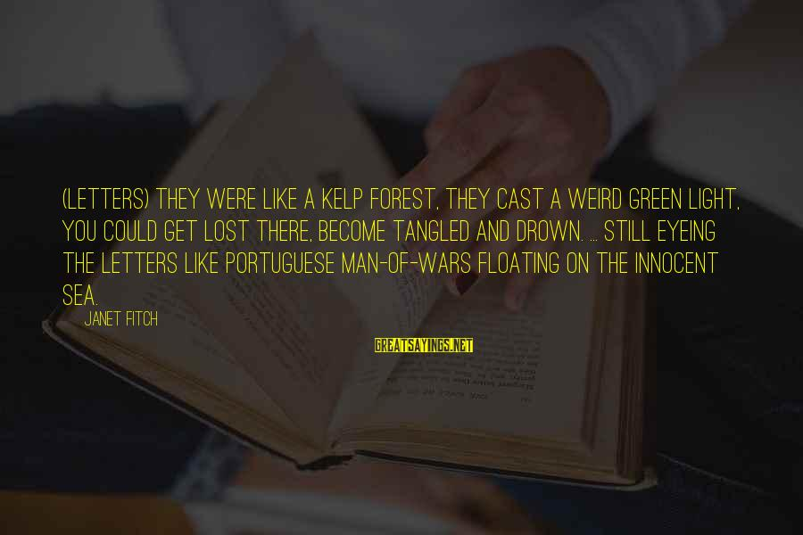 Kelp Sayings By Janet Fitch: (letters) They were like a kelp forest, they cast a weird green light, you could